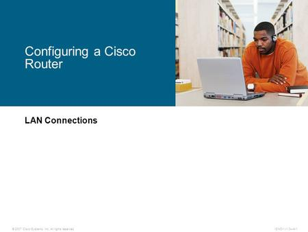 © 2007 Cisco Systems, Inc. All rights reserved.ICND1 v1.0—4-1 LAN Connections Configuring a Cisco Router.