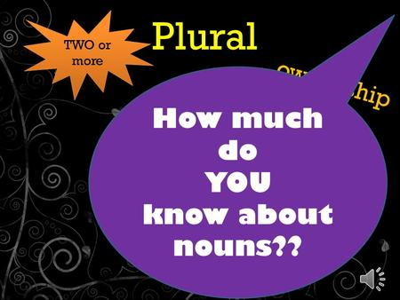 Plural & Possessive Nouns ownership ' ' TWO or more How much do YOU know about nouns??