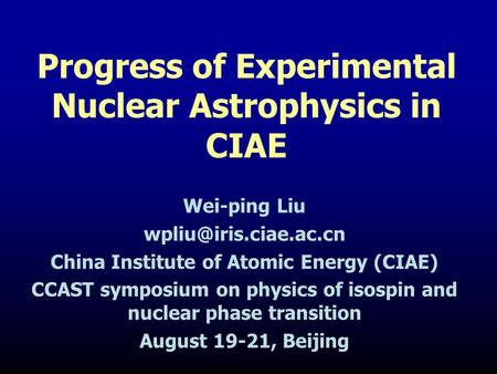Progress of Experimental Nuclear Astrophysics in CIAE Wei-ping Liu China Institute of Atomic Energy (CIAE) CCAST symposium on physics.