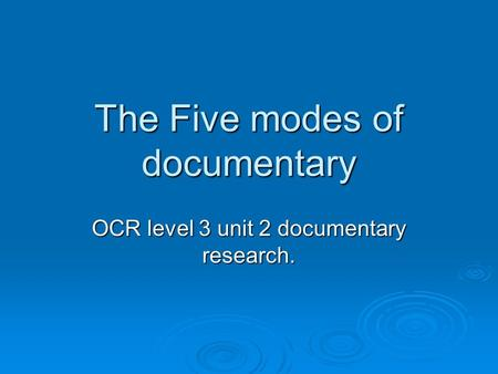 The Five modes of documentary OCR level 3 unit 2 documentary research.