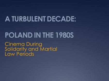 A TURBULENT DECADE: POLAND IN THE 1980S Cinema During Solidarity and Martial Law Periods.