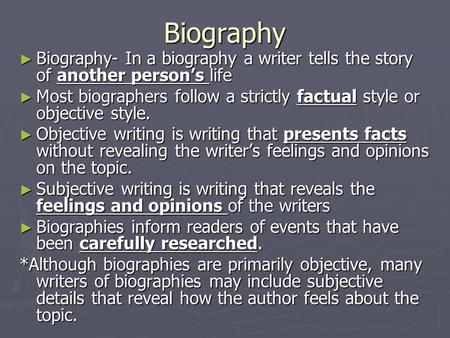 Biography ► Biography- In a biography a writer tells the story of another person's life ► Most biographers follow a strictly factual style or objective.