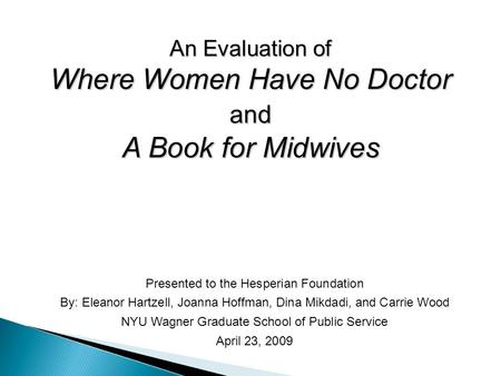 An Evaluation of Where Women Have No Doctor and A Book for Midwives Presented to the Hesperian Foundation By: Eleanor Hartzell, Joanna Hoffman, Dina Mikdadi,