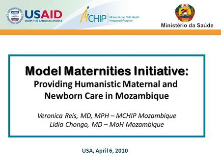 Model Maternities Initiative: Model Maternities Initiative: Providing Humanistic Maternal and Newborn Care in Mozambique Veronica Reis, MD, MPH – MCHIP.
