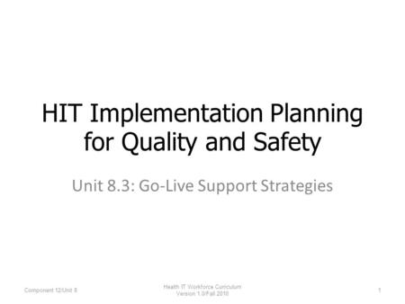 Unit 8.3: Go-Live Support Strategies HIT Implementation Planning for Quality and Safety Component 12/Unit 81 Health IT Workforce Curriculum Version 1.0/Fall.