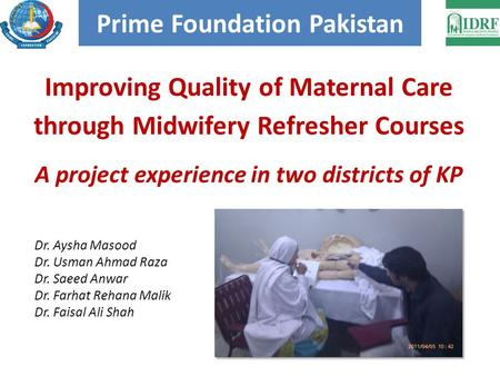 Improving Quality of Maternal Care through Midwifery Refresher Courses A project experience in two districts of KP Prime Foundation Pakistan Dr. Aysha.