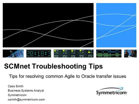 SCMnet Troubleshooting Tips Tips for resolving common Agile to Oracle transfer issues Cass Smith Business Systems Analyst Symmetricom