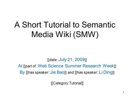A Short Tutorial to Semantic Media Wiki (SMW) [[date:: July 21, 2009 ]] At [[part of:: Web Science Summer Research Week ]] By [[has speaker:: Jie Bao ]]
