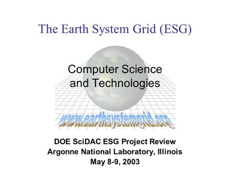 The Earth System Grid (ESG) Computer Science and Technologies DOE SciDAC ESG Project Review Argonne National Laboratory, Illinois May 8-9, 2003.