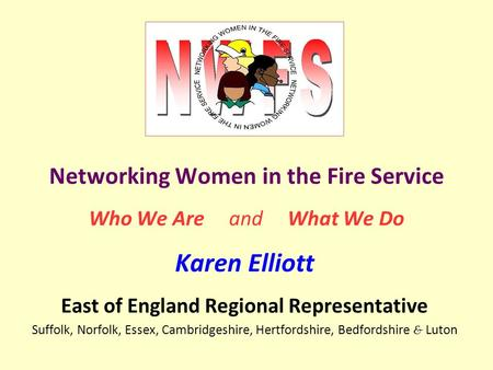 Networking Women in the Fire Service Who We Are and What We Do Karen Elliott East of England Regional Representative Suffolk, Norfolk, Essex, Cambridgeshire,