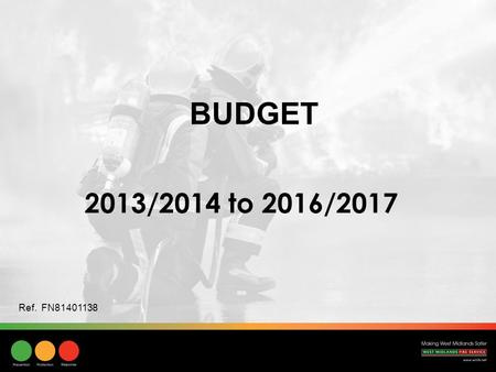 BUDGET 2013/2014 to 2016/2017 Ref. FN81401138. Comprehensive Spending Review (20th October 2010) 25% reduction in the Fire Service formula grant over.