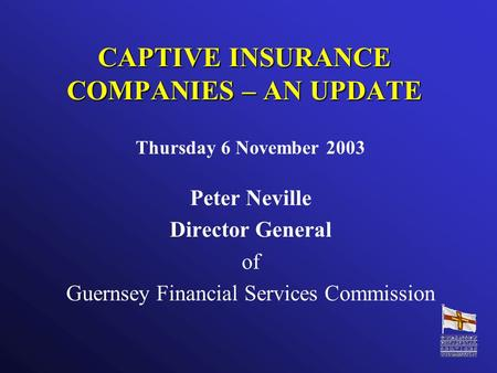 CAPTIVE INSURANCE COMPANIES – AN UPDATE Thursday 6 November 2003 Peter Neville Director General of Guernsey Financial Services Commission.