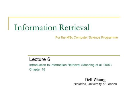 Information Retrieval Lecture 6 Introduction to Information Retrieval (Manning et al. 2007) Chapter 16 For the MSc Computer Science Programme Dell Zhang.