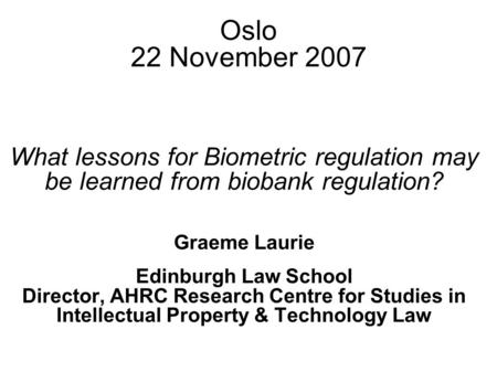 Oslo 22 November 2007 What lessons for Biometric regulation may be learned from biobank regulation? Graeme Laurie Edinburgh Law School Director, AHRC Research.