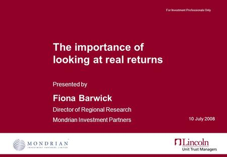 For Investment Professionals Only The importance of looking at real returns Presented by Fiona Barwick Director of Regional Research Mondrian Investment.