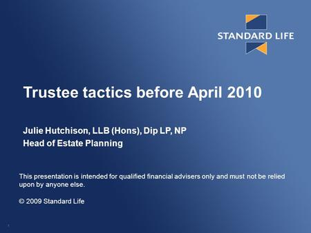 1 Trustee tactics before April 2010 Julie Hutchison, LLB (Hons), Dip LP, NP Head of Estate Planning This presentation is intended for qualified financial.