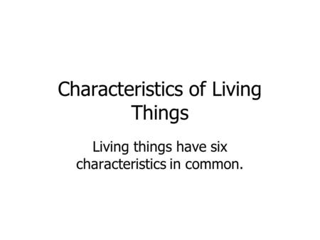 Characteristics of Living Things Living things have six characteristics in common.