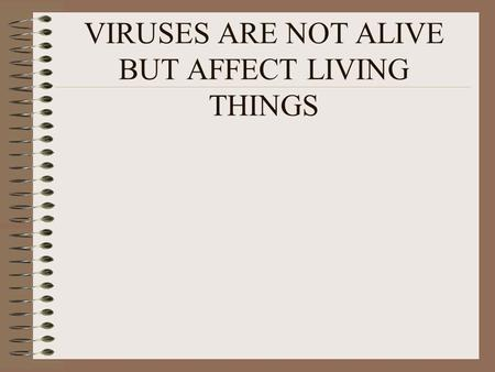 VIRUSES ARE NOT ALIVE BUT AFFECT LIVING THINGS. VIRUSES SHARE SOME CHARACTERISTICS WITH LIVING THINGS VIRUSES MULTIPLY INSIDE LIVING CELLS VIRUSES MAY.
