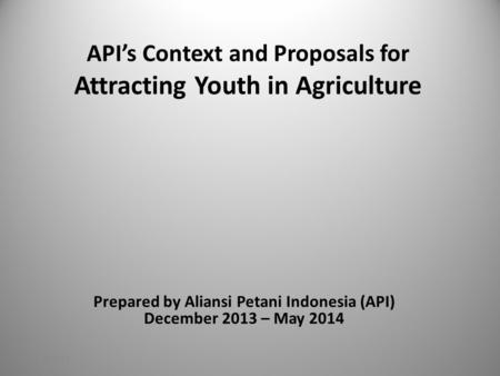 API's Context and Proposals for Attracting Youth in Agriculture Prepared by Aliansi Petani Indonesia (API) December 2013 – May 2014 11/18/2015.