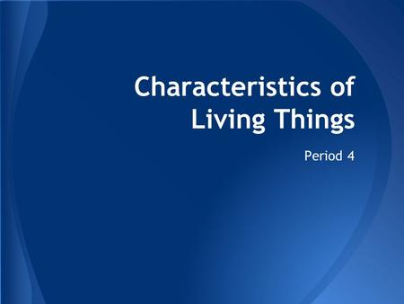 Characteristics of Living Things Period 4. -organization:is the high degree of order within an organism's internal and external parts and in its interactions.