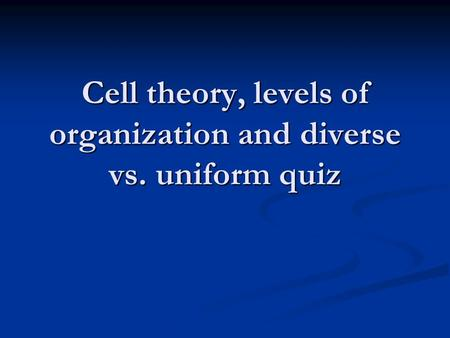 Cell theory, levels of organization and diverse vs. uniform quiz.