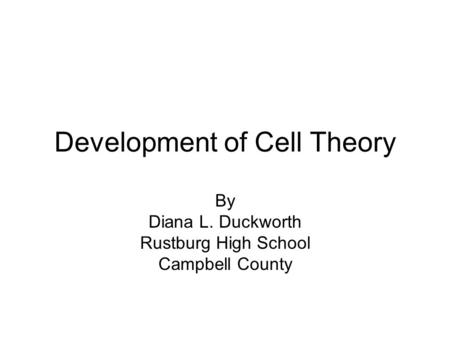 Development of Cell Theory By Diana L. Duckworth Rustburg High School Campbell County.