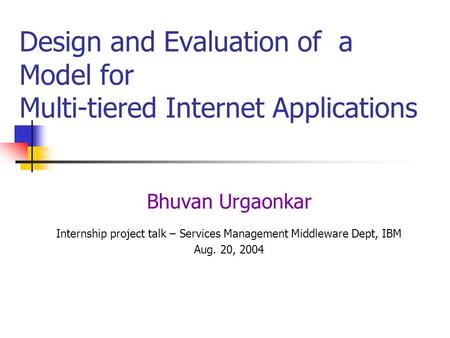 Design and Evaluation of a Model for Multi-tiered Internet Applications Bhuvan Urgaonkar Internship project talk – Services Management Middleware Dept,