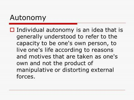 Autonomy  Individual autonomy is an idea that is generally understood to refer to the capacity to be one's own person, to live one's life according to.
