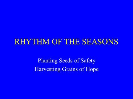 RHYTHM OF THE SEASONS Planting Seeds of Safety Harvesting Grains of Hope.