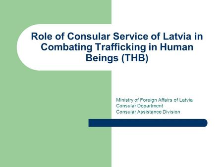 Role of Consular Service of Latvia in Combating Trafficking in Human Beings (THB) Ministry of Foreign Affairs of Latvia Consular Department Consular Assistance.