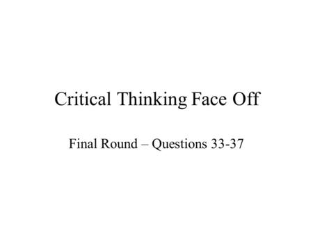 Critical Thinking Face Off Final Round – Questions 33-37.