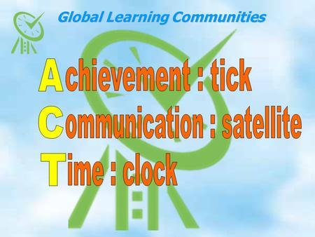 Global Learning Communities. 1.ICT; A commitment to developing comfortable use of e communications including the web site, virtual staff meetings, video.