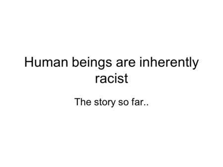 Human beings are inherently racist The story so far..