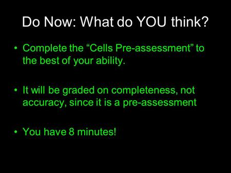 "Do Now: What do YOU think? Complete the ""Cells Pre-assessment"" to the best of your ability. It will be graded on completeness, not accuracy, since it is."