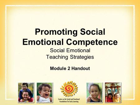 Promoting Social Emotional Competence Social Emotional Teaching Strategies Module 2 Handout.