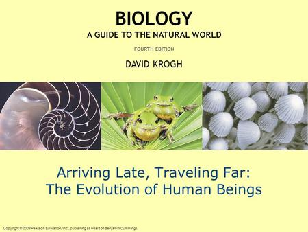 Copyright © 2009 Pearson Education, Inc., publishing as Pearson Benjamin Cummings. BIOLOGY A GUIDE TO THE NATURAL WORLD FOURTH EDITION DAVID KROGH Arriving.