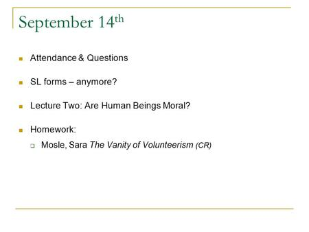 September 14 th Attendance & Questions SL forms – anymore? Lecture Two: Are Human Beings Moral? Homework:  Mosle, Sara The Vanity of Volunteerism (CR)
