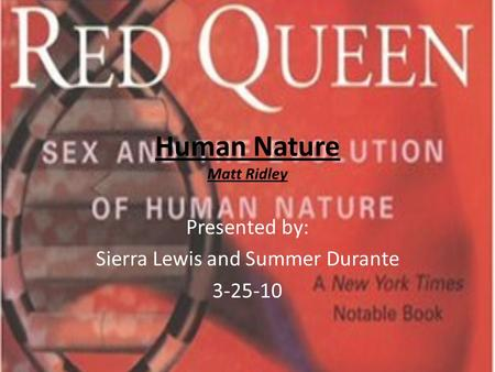 Human Nature Matt Ridley Presented by: Sierra Lewis and Summer Durante 3-25-10.
