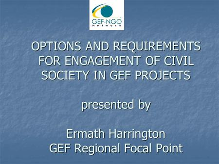 OPTIONS AND REQUIREMENTS FOR ENGAGEMENT OF CIVIL SOCIETY IN GEF PROJECTS presented by Ermath Harrington GEF Regional Focal Point.