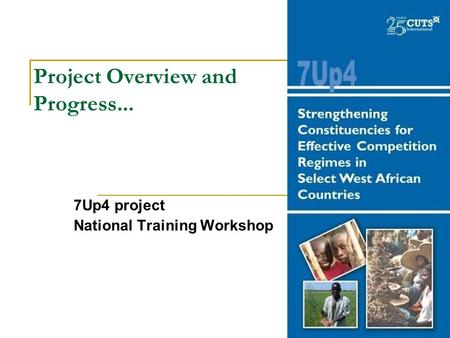 Project Overview and Progress... 7Up4 project National Training Workshop.
