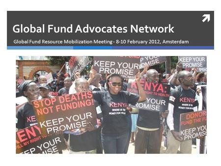  Global Fund Resource Mobilization Meeting - 8-10 February 2012, Amsterdam Global Fund Advocates Network.