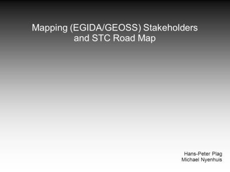 Mapping (EGIDA/GEOSS) Stakeholders and STC Road Map Hans-Peter Plag Michael Nyenhuis.