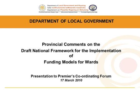 DEPARTMENT OF LOCAL GOVERNMENT Provincial Comments on the Draft National Framework for the Implementation of Funding Models for Wards Presentation to Premier's.