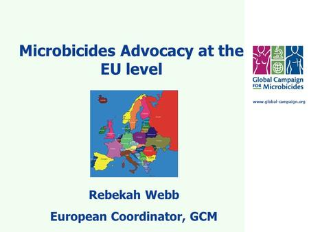 Www.global-campaign.org Microbicides Advocacy at the EU level Rebekah Webb European Coordinator, GCM.