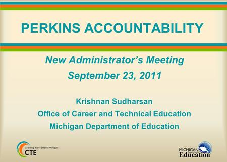 PERKINS ACCOUNTABILITY New Administrator's Meeting September 23, 2011 Krishnan Sudharsan Office of Career and Technical Education Michigan Department of.