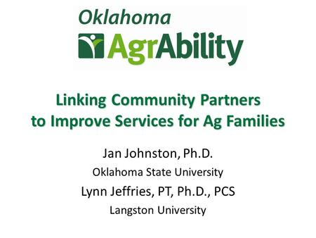 Jan Johnston, Ph.D. Oklahoma State University Lynn Jeffries, PT, Ph.D., PCS Langston University Linking Community Partners to Improve Services for Ag Families.