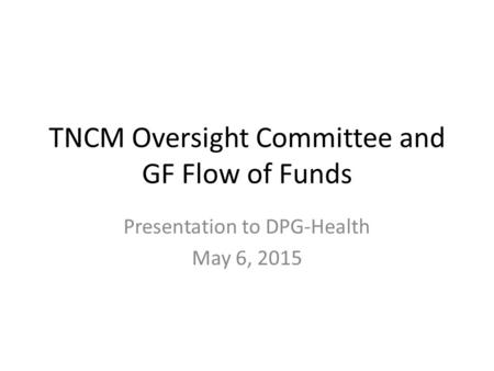 TNCM Oversight Committee and GF Flow of Funds Presentation to DPG-Health May 6, 2015.