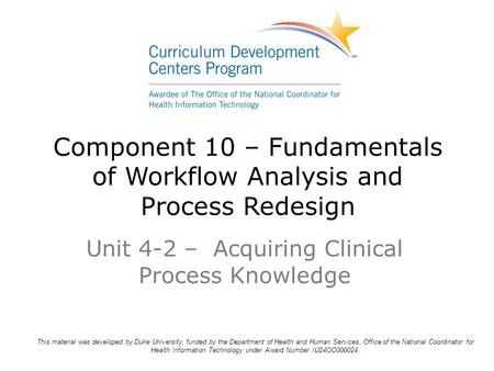 Component 10 – Fundamentals of Workflow Analysis and Process Redesign Unit 4-2 – Acquiring Clinical Process Knowledge This material was developed by Duke.
