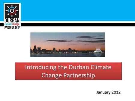 Introducing the Durban Climate Change Partnership January 2012.