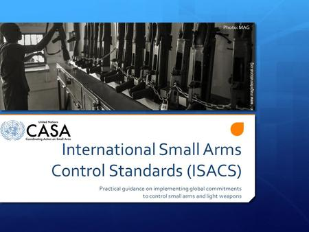 International Small Arms Control Standards (ISACS) Practical guidance on implementing global commitments to control small arms and light weapons Photo: